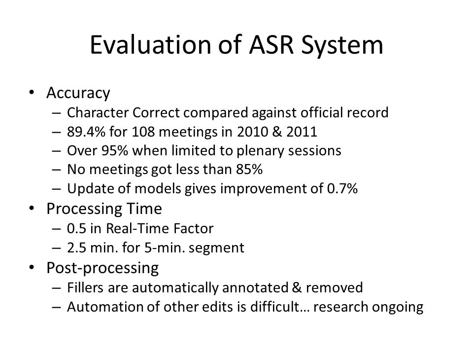 Evaluation of ASR System Accuracy – Character Correct compared against official record – 89.4% for 108 meetings in 2010 & 2011 – Over 95% when limited to plenary sessions – No meetings got less than 85% – Update of models gives improvement of 0.7% Processing Time – 0.5 in Real-Time Factor – 2.5 min.