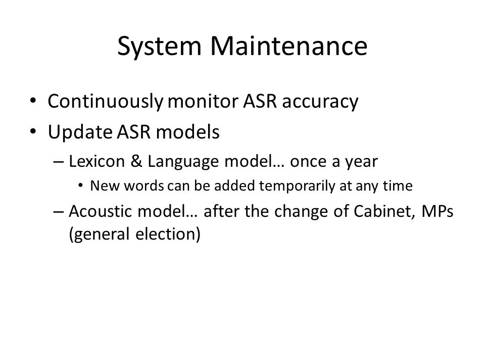 System Maintenance Continuously monitor ASR accuracy Update ASR models – Lexicon & Language model… once a year New words can be added temporarily at any time – Acoustic model… after the change of Cabinet, MPs (general election)