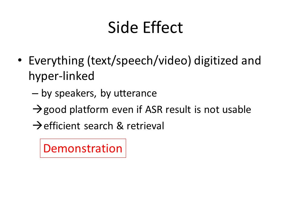 Side Effect Everything (text/speech/video) digitized and hyper-linked – by speakers, by utterance  good platform even if ASR result is not usable  efficient search & retrieval Demonstration