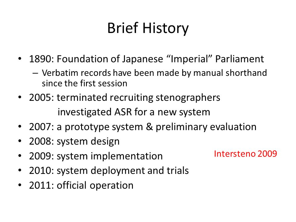 Brief History 1890: Foundation of Japanese Imperial Parliament – Verbatim records have been made by manual shorthand since the first session 2005: terminated recruiting stenographers investigated ASR for a new system 2007: a prototype system & preliminary evaluation 2008: system design 2009: system implementation 2010: system deployment and trials 2011: official operation Intersteno 2009