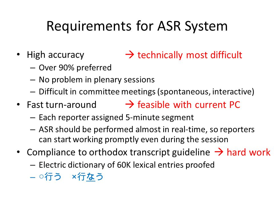 Requirements for ASR System High accuracy – Over 90% preferred – No problem in plenary sessions – Difficult in committee meetings (spontaneous, interactive) Fast turn-around – Each reporter assigned 5-minute segment – ASR should be performed almost in real-time, so reporters can start working promptly even during the session Compliance to orthodox transcript guideline – Electric dictionary of 60K lexical entries proofed – ○ 行う × 行なう  hard work  feasible with current PC  technically most difficult