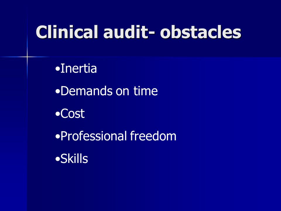 Clinical audit- obstacles Inertia Demands on time Cost Professional freedom Skills