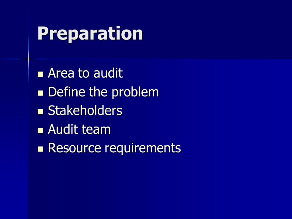 Preparation Area to audit Area to audit Define the problem Define the problem Stakeholders Stakeholders Audit team Audit team Resource requirements Resource requirements