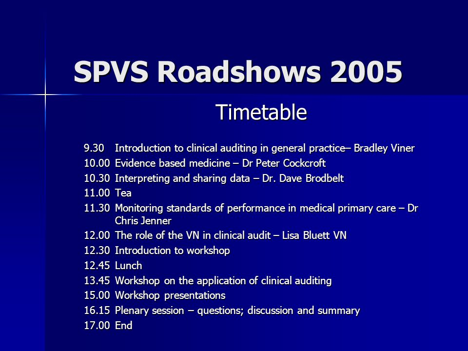 SPVS Roadshows 2005 Timetable 9.30 Introduction to clinical auditing in general practice– Bradley Viner 10.00Evidence based medicine – Dr Peter Cockcroft 10.30Interpreting and sharing data – Dr.