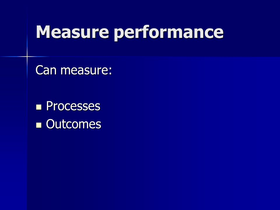 Measure performance Can measure: Processes Processes Outcomes Outcomes