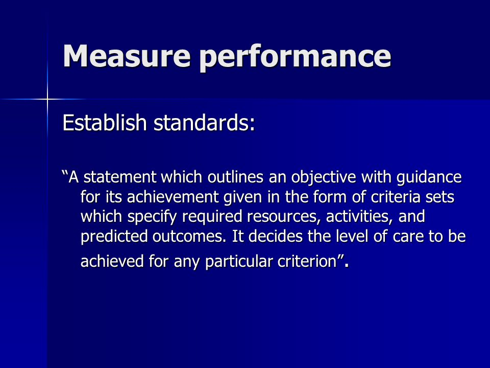 Measure performance Establish standards: A statement which outlines an objective with guidance for its achievement given in the form of criteria sets which specify required resources, activities, and predicted outcomes.