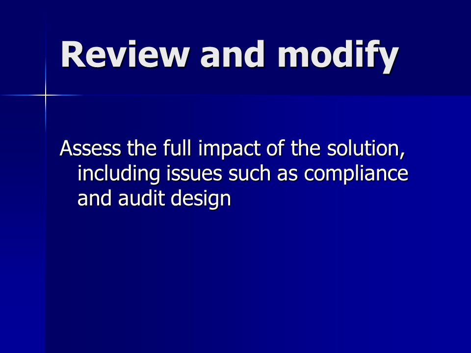 Review and modify Assess the full impact of the solution, including issues such as compliance and audit design