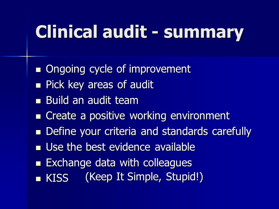 Clinical audit - summary Ongoing cycle of improvement Ongoing cycle of improvement Pick key areas of audit Pick key areas of audit Build an audit team Build an audit team Create a positive working environment Create a positive working environment Define your criteria and standards carefully Define your criteria and standards carefully Use the best evidence available Use the best evidence available Exchange data with colleagues Exchange data with colleagues KISS KISS (Keep It Simple, Stupid!)