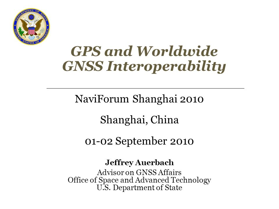 GPS and Worldwide GNSS Interoperability NaviForum Shanghai 2010 Shanghai, China 01-02 September 2010 Jeffrey Auerbach Advisor on GNSS Affairs Office of Space and Advanced Technology U.S.