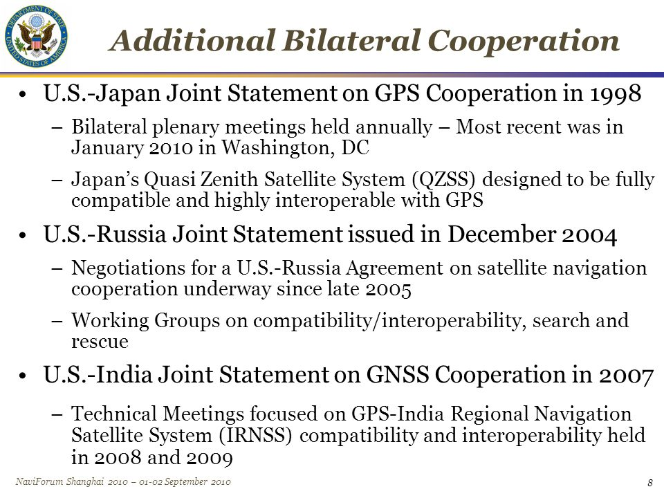 NaviForum Shanghai 2010 – 01-02 September 2010 8 Additional Bilateral Cooperation U.S.-Japan Joint Statement on GPS Cooperation in 1998 –Bilateral plenary meetings held annually – Most recent was in January 2010 in Washington, DC –Japan's Quasi Zenith Satellite System (QZSS) designed to be fully compatible and highly interoperable with GPS U.S.-Russia Joint Statement issued in December 2004 –Negotiations for a U.S.-Russia Agreement on satellite navigation cooperation underway since late 2005 –Working Groups on compatibility/interoperability, search and rescue U.S.-India Joint Statement on GNSS Cooperation in 2007 –Technical Meetings focused on GPS-India Regional Navigation Satellite System (IRNSS) compatibility and interoperability held in 2008 and 2009 8