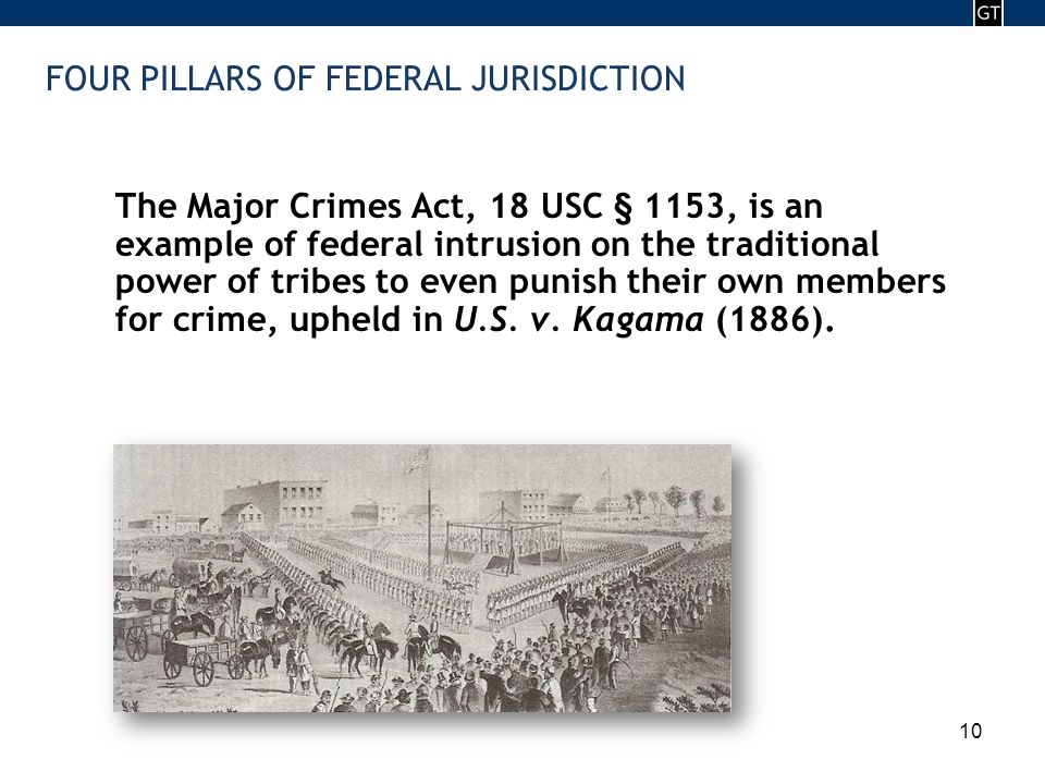 - 10 - 10 FOUR PILLARS OF FEDERAL JURISDICTION The Major Crimes Act, 18 USC § 1153, is an example of federal intrusion on the traditional power of tribes to even punish their own members for crime, upheld in U.S.
