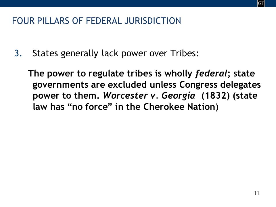 - 11 - 11 FOUR PILLARS OF FEDERAL JURISDICTION 3.States generally lack power over Tribes: The power to regulate tribes is wholly federal; state governments are excluded unless Congress delegates power to them.