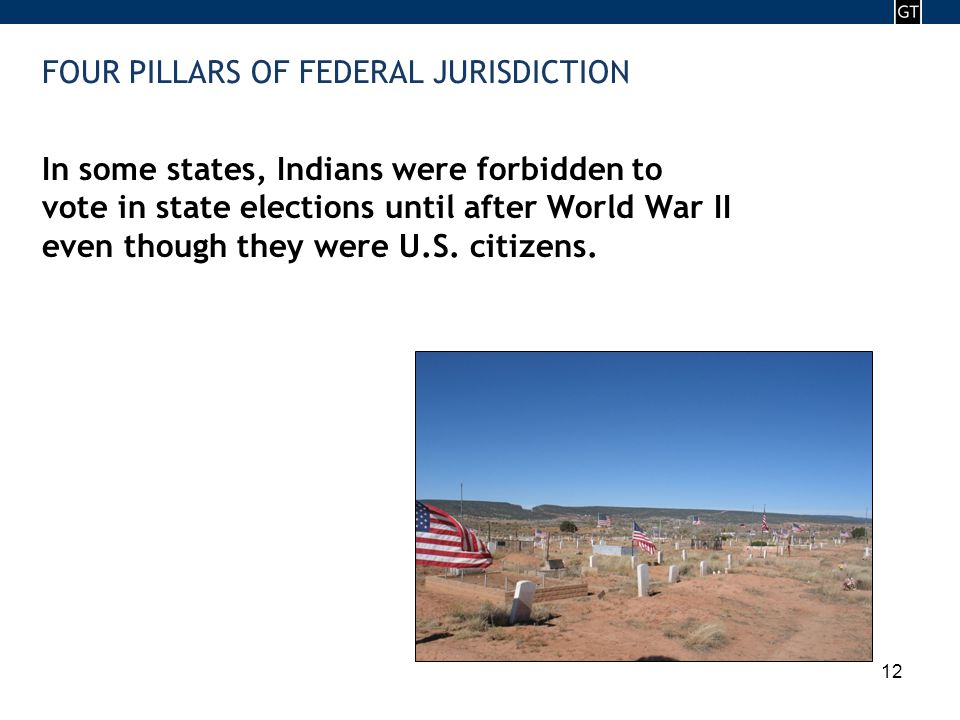 - 12 - 12 FOUR PILLARS OF FEDERAL JURISDICTION In some states, Indians were forbidden to vote in state elections until after World War II even though they were U.S.