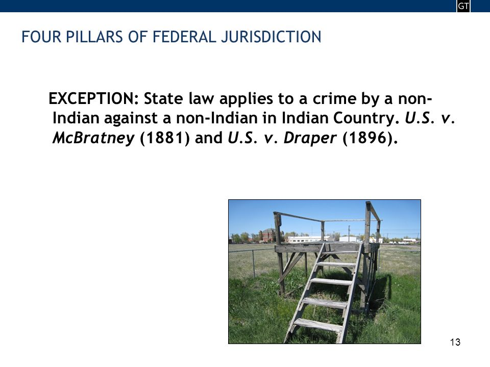 - 13 - 13 FOUR PILLARS OF FEDERAL JURISDICTION EXCEPTION: State law applies to a crime by a non- Indian against a non-Indian in Indian Country.