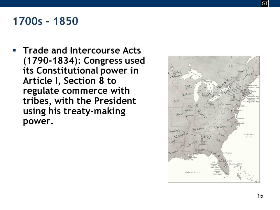 - 15 - 1700s - 1850  Trade and Intercourse Acts (1790-1834): Congress used its Constitutional power in Article I, Section 8 to regulate commerce with tribes, with the President using his treaty-making power.