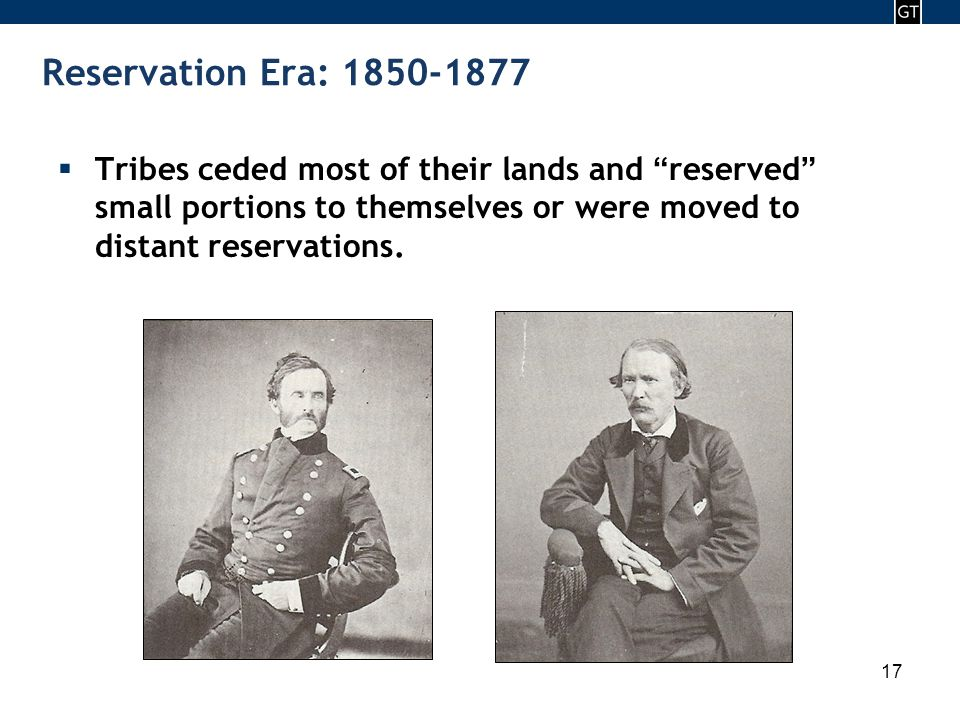 - 17 - 17 Reservation Era: 1850-1877  Tribes ceded most of their lands and reserved small portions to themselves or were moved to distant reservations.