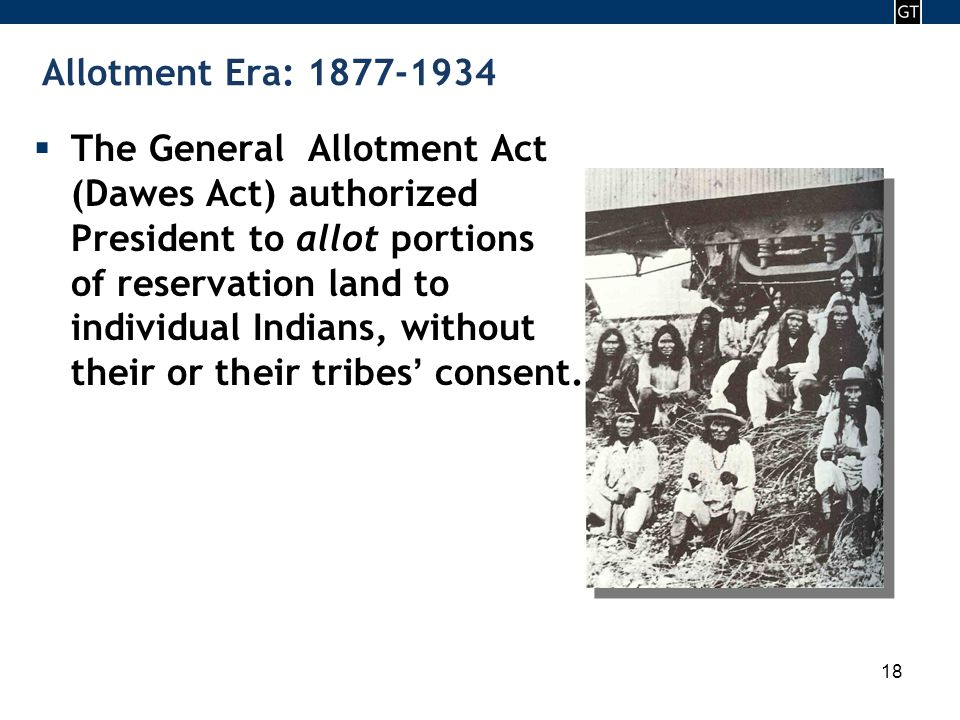 - 18 - 18 Allotment Era: 1877-1934  The General Allotment Act (Dawes Act) authorized President to allot portions of reservation land to individual Indians, without their or their tribes ' consent.