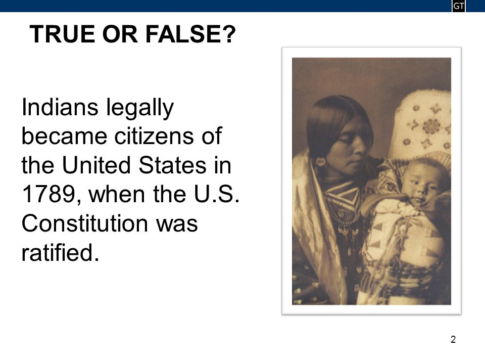 - 2 - 2 TRUE OR FALSE? Indians legally became citizens of the United States in 1789, when the U.S. Constitution was ratified.