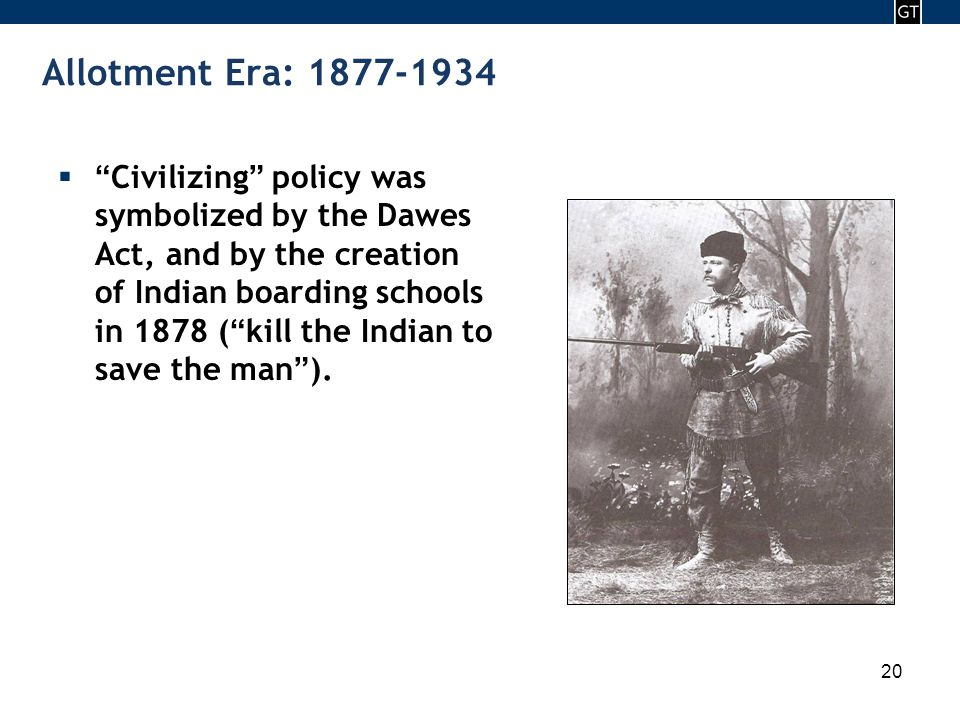 - 20 - 20 Allotment Era: 1877-1934  Civilizing policy was symbolized by the Dawes Act, and by the creation of Indian boarding schools in 1878 ( kill the Indian to save the man ).