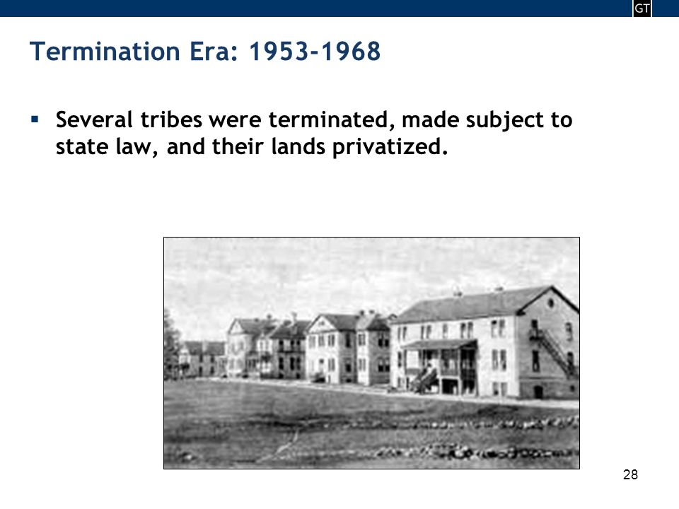 - 28 - 28 Termination Era: 1953-1968  Several tribes were terminated, made subject to state law, and their lands privatized.