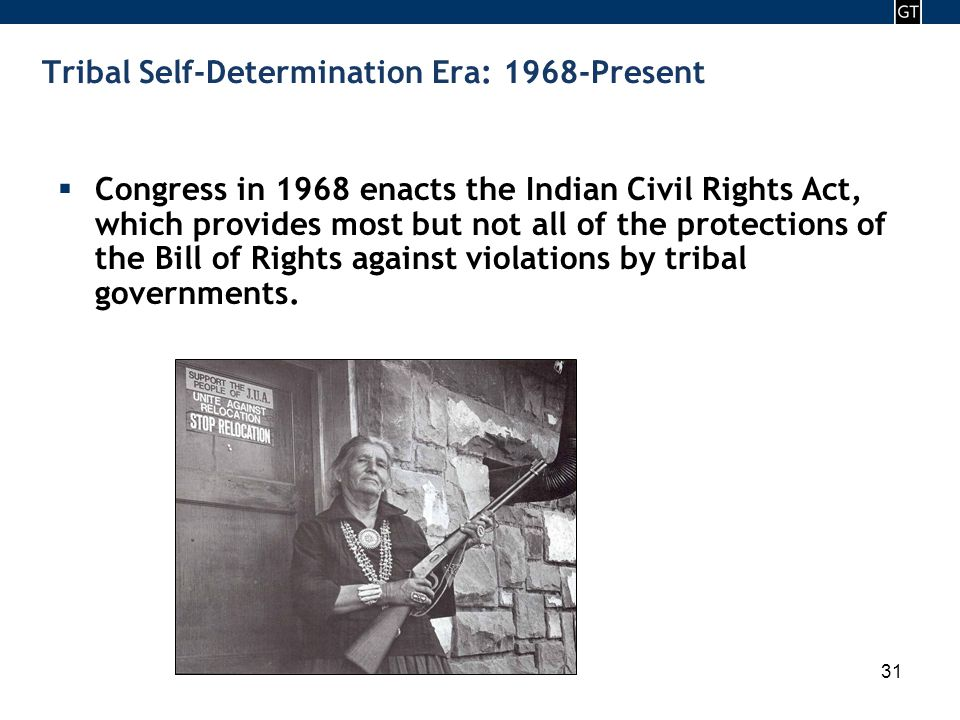 - 31 - 31 Tribal Self-Determination Era: 1968-Present  Congress in 1968 enacts the Indian Civil Rights Act, which provides most but not all of the protections of the Bill of Rights against violations by tribal governments.