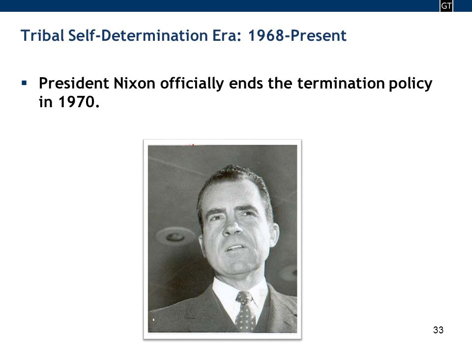 - 33 - 33 Tribal Self-Determination Era: 1968-Present  President Nixon officially ends the termination policy in 1970.