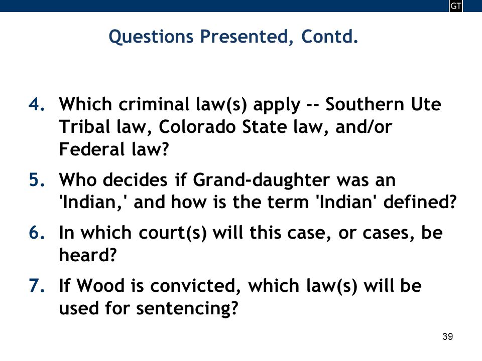 - 39 - Questions Presented, Contd. 4.Which criminal law(s) apply -- Southern Ute Tribal law, Colorado State law, and/or Federal law? 5.Who decides if