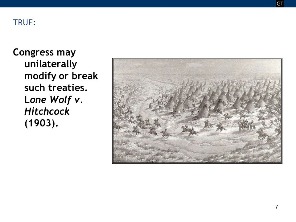 - 7 - 7 TRUE: Congress may unilaterally modify or break such treaties. Lone Wolf v. Hitchcock (1903).