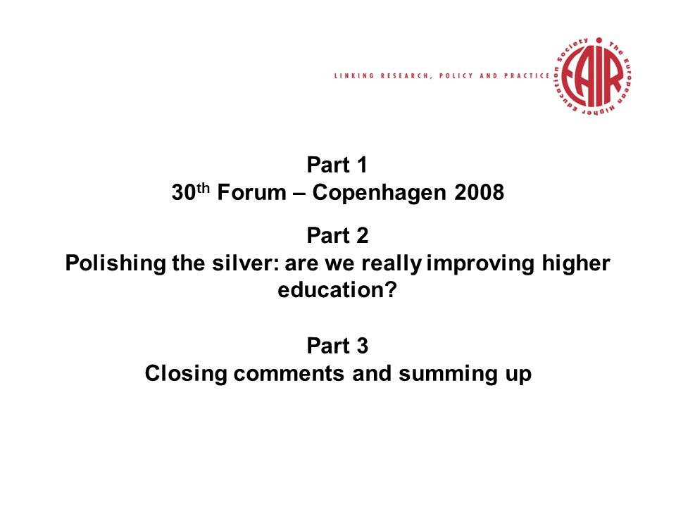 Part 1 30 th Forum – Copenhagen 2008 Part 2 Polishing the silver: are we really improving higher education.