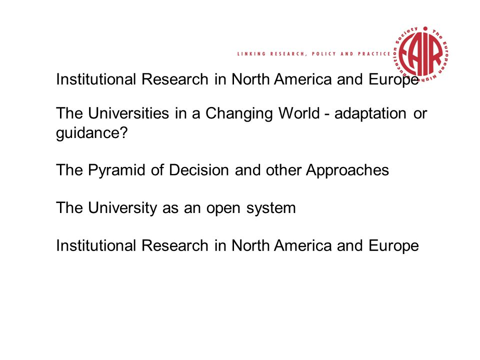 Institutional Research in North America and Europe The Universities in a Changing World - adaptation or guidance.