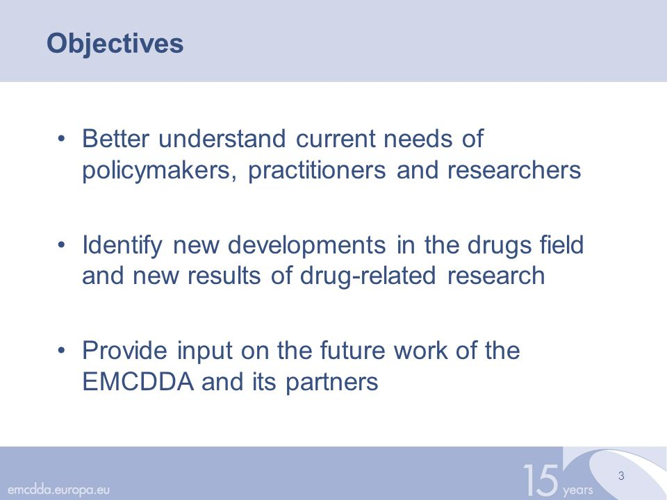 3 Objectives Better understand current needs of policymakers, practitioners and researchers Identify new developments in the drugs field and new results of drug-related research Provide input on the future work of the EMCDDA and its partners