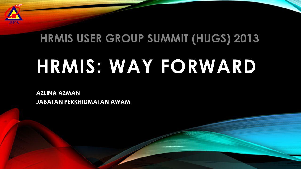 HRMIS: WAY FORWARD AZLINA AZMAN JABATAN PERKHIDMATAN AWAM HRMIS USER GROUP SUMMIT (HUGS) 2013