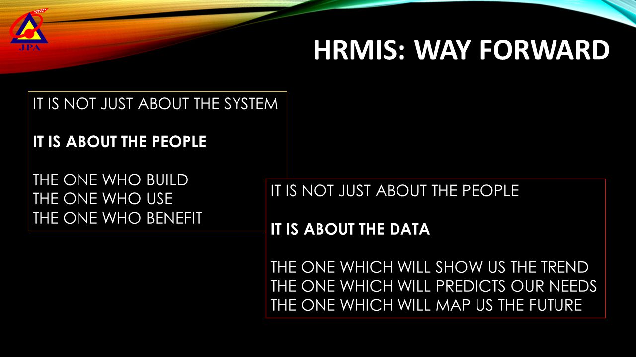 HRMIS: WAY FORWARD IT IS NOT JUST ABOUT THE SYSTEM IT IS ABOUT THE PEOPLE THE ONE WHO BUILD THE ONE WHO USE THE ONE WHO BENEFIT IT IS NOT JUST ABOUT T
