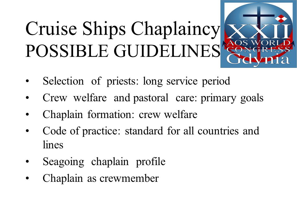 Cruise Ships Chaplaincy POSSIBLE GUIDELINES Selection of priests: long service period Crew welfare and pastoral care: primary goals Chaplain formation: crew welfare Code of practice: standard for all countries and lines Seagoing chaplain profile Chaplain as crewmember
