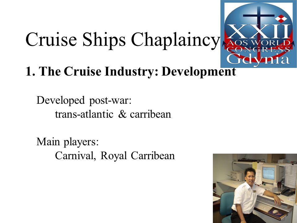 Cruise Ships Chaplaincy 1. The Cruise Industry: Development Developed post-war: trans-atlantic & carribean Main players: Carnival, Royal Carribean