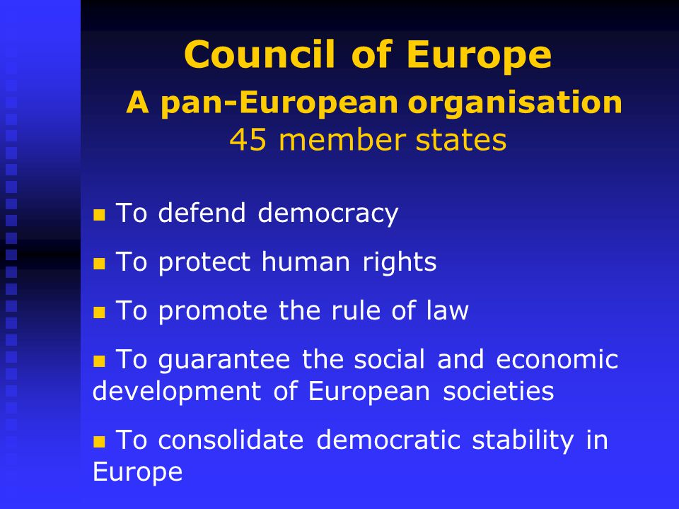 Council of Europe A pan-European organisation 45 member states To defend democracy To protect human rights To promote the rule of law To guarantee the