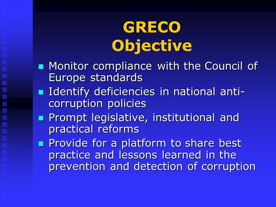 GRECO Objective Monitor compliance with the Council of Europe standards Monitor compliance with the Council of Europe standards Identify deficiencies