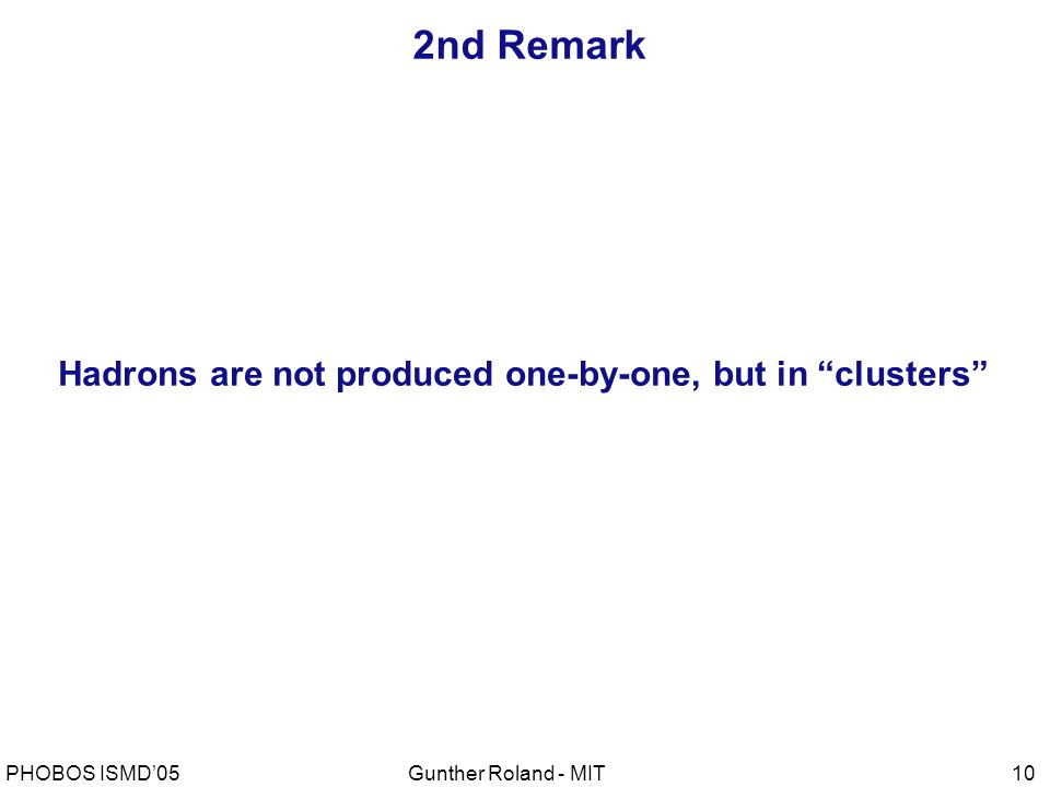 Gunther Roland - MITPHOBOS ISMD'0510 2nd Remark Hadrons are not produced one-by-one, but in clusters