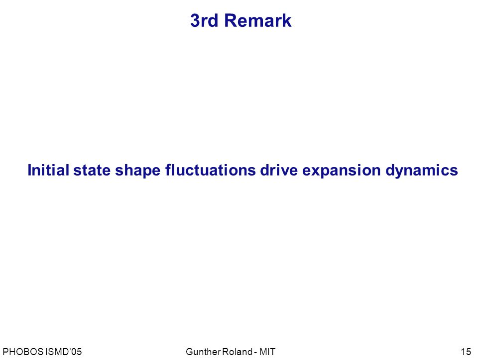 Gunther Roland - MITPHOBOS ISMD'0515 3rd Remark Initial state shape fluctuations drive expansion dynamics