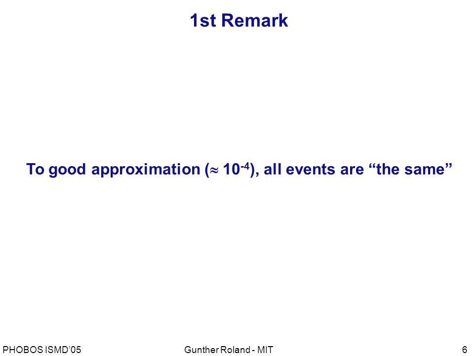 Gunther Roland - MITPHOBOS ISMD'056 1st Remark To good approximation (  10 -4 ), all events are the same