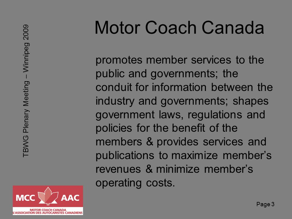 TBWG Plenary Meeting – Winnipeg 2009 Page 3 Motor Coach Canada promotes member services to the public and governments; the conduit for information between the industry and governments; shapes government laws, regulations and policies for the benefit of the members & provides services and publications to maximize member's revenues & minimize member's operating costs.