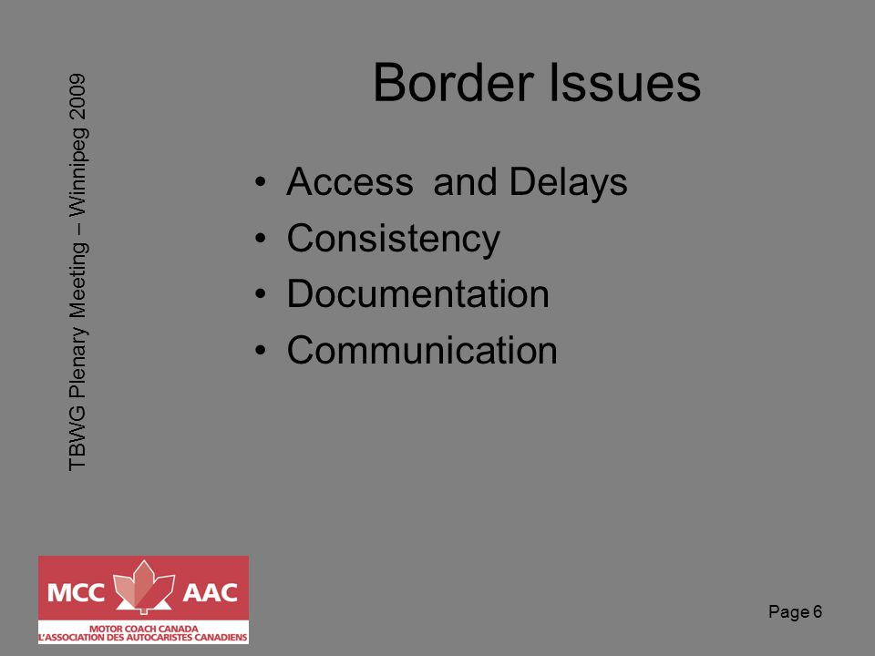 TBWG Plenary Meeting – Winnipeg 2009 Page 6 Border Issues Access and Delays Consistency Documentation Communication