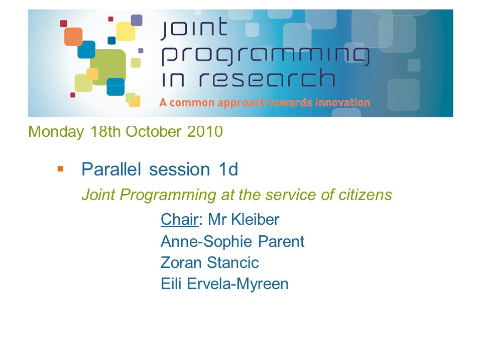 Monday 18th October 2010  Parallel session 1d Joint Programming at the service of citizens Chair: Mr Kleiber Anne-Sophie Parent Zoran Stancic Eili Ervela-Myreen