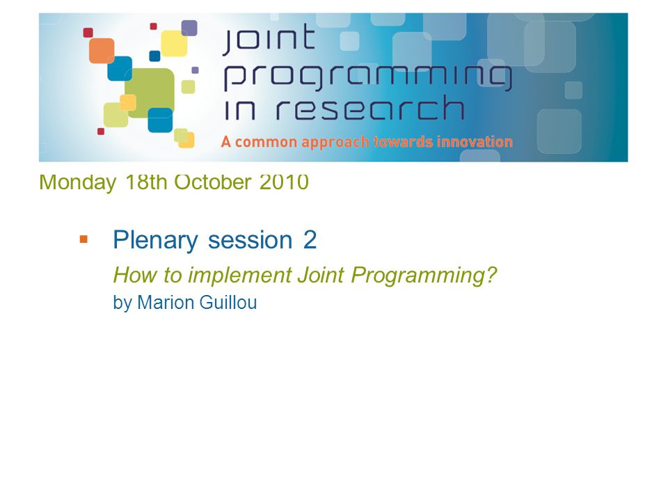Monday 18th October 2010  Plenary session 2 How to implement Joint Programming by Marion Guillou