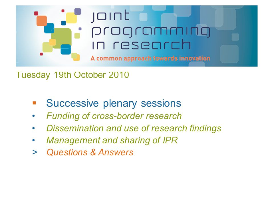 Tuesday 19th October 2010  Successive plenary sessions Funding of cross-border research Dissemination and use of research findings Management and sharing of IPR >Questions & Answers