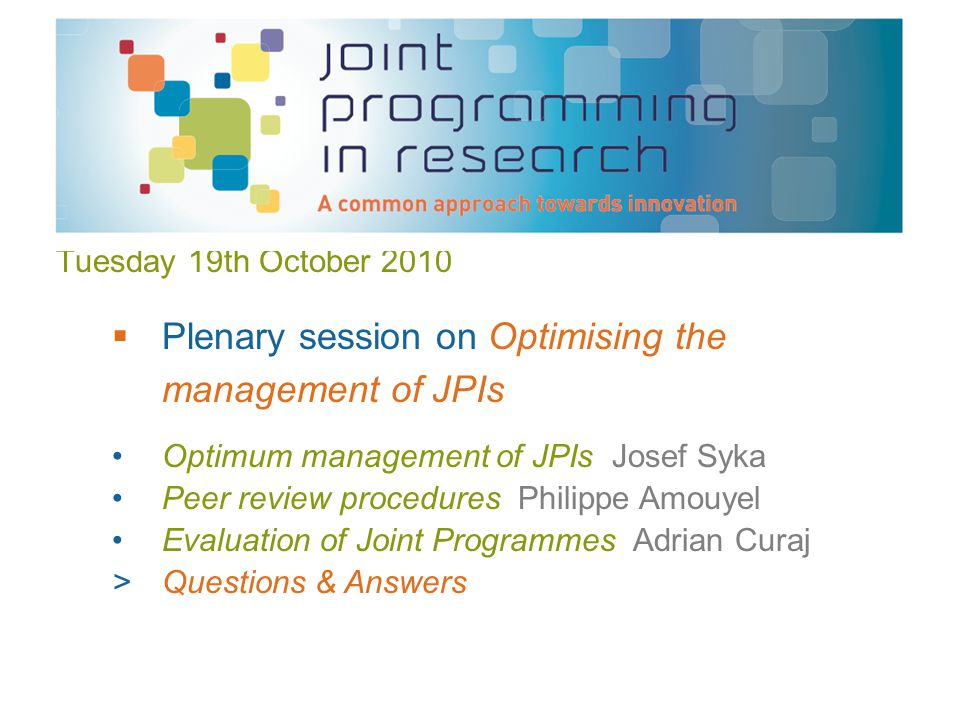 Tuesday 19th October 2010 Optimum management of JPIs Josef Syka Peer review procedures Philippe Amouyel Evaluation of Joint Programmes Adrian Curaj >Questions & Answers  Plenary session on Optimising the management of JPIs