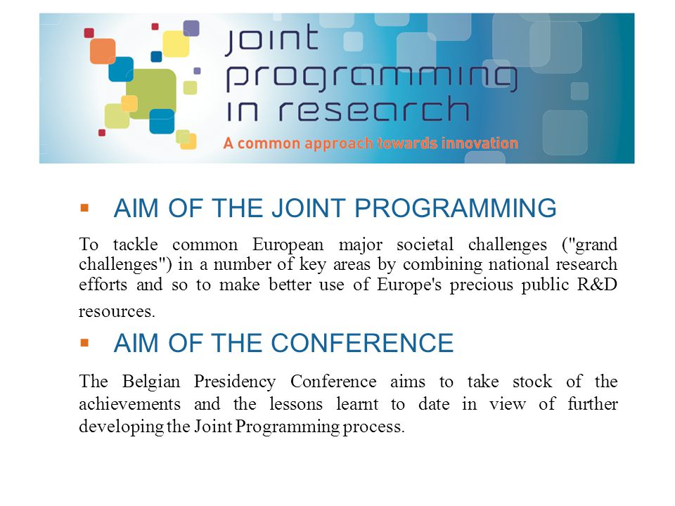  AIM OF THE JOINT PROGRAMMING To tackle common European major societal challenges ( grand challenges ) in a number of key areas by combining national research efforts and so to make better use of Europe s precious public R&D resources.