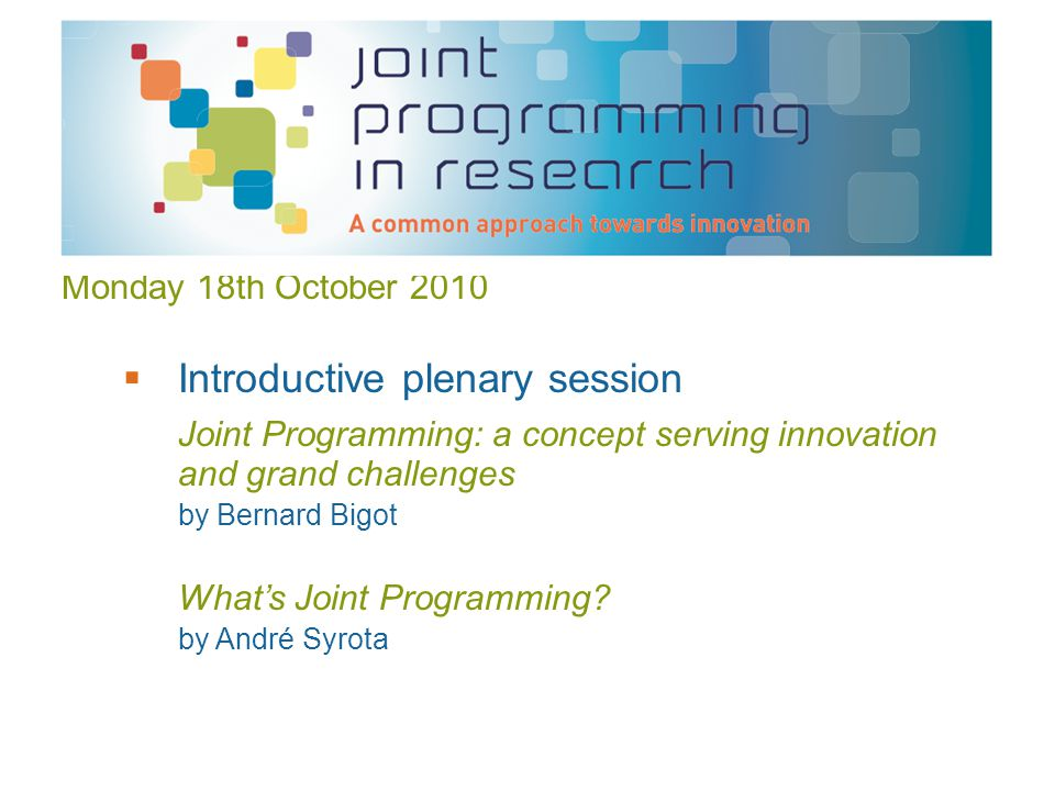 Monday 18th October 2010  Introductive plenary session Joint Programming: a concept serving innovation and grand challenges by Bernard Bigot What's Joint Programming.