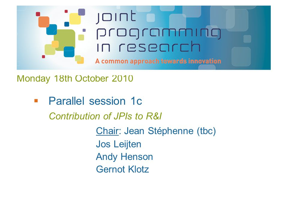 Monday 18th October 2010  Parallel session 1c Contribution of JPIs to R&I Chair: Jean Stéphenne (tbc) Jos Leijten Andy Henson Gernot Klotz