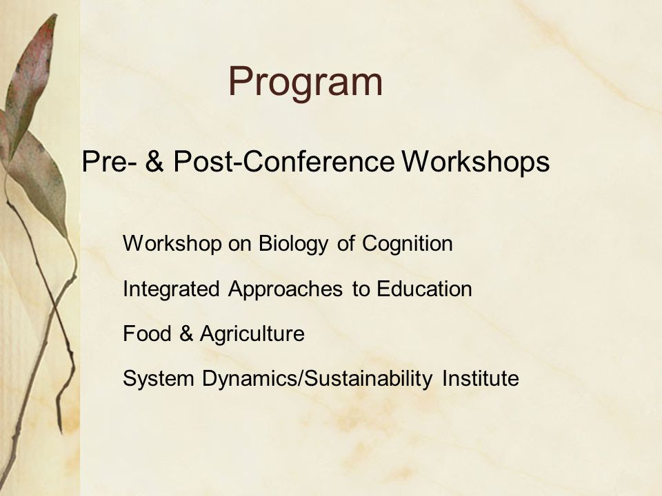 Program Pre- & Post-Conference Workshops Workshop on Biology of Cognition Integrated Approaches to Education Food & Agriculture System Dynamics/Sustainability Institute